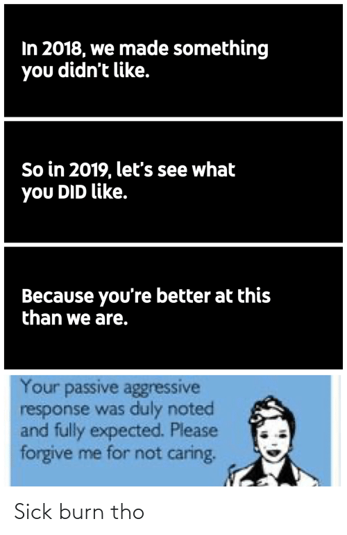 duly noted: In 2018, we made something  you didn't like.  So in 2019, let's see what  you DID like.  Because you're better at this  than we are.  Your passive aggressive  response was duly noted  and fully expected. Please  forgive me for not caring. Sick burn tho