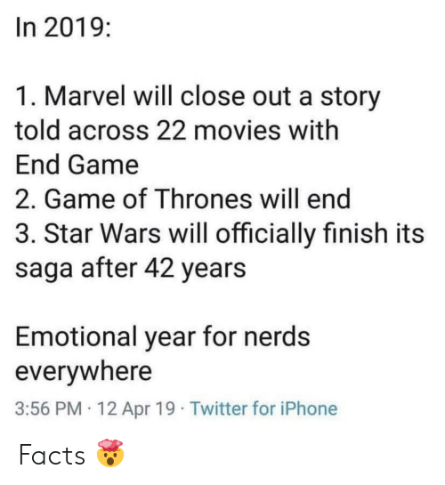 saga: In 2019:  1. Marvel will close out a story  told across 22 movies with  End Game  2. Game of Thrones will end  3. Star Wars will officially finish its  saga after 42 years  Emotional year for nerds  everywhere  3:56 PM 12 Apr 19 Twitter for iPhone Facts 🤯