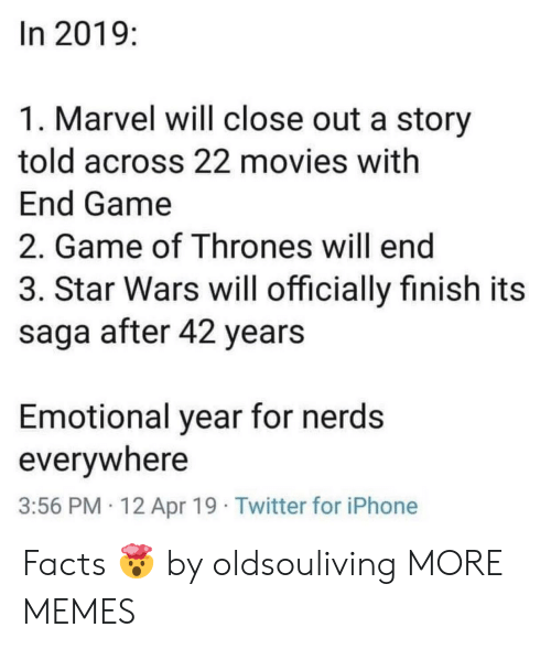 saga: In 2019:  1. Marvel will close out a story  told across 22 movies with  End Game  2. Game of Thrones will end  3. Star Wars will officially finish its  saga after 42 years  Emotional year for nerds  everywhere  3:56 PM 12 Apr 19 Twitter for iPhone Facts 🤯 by oldsouliving MORE MEMES
