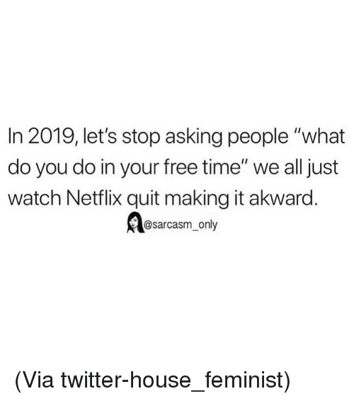 """akward: In 2019, let's stop asking people """"what  do you do in your free time"""" we all just  watch Netflix quit making it akward.  @sarcasm_only (Via twitter-house_feminist)"""