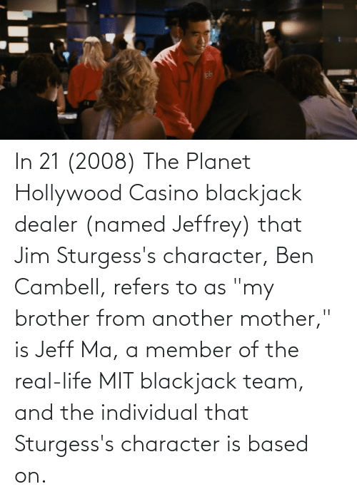 """Individual: In 21 (2008) The Planet Hollywood Casino blackjack dealer (named Jeffrey) that Jim Sturgess's character, Ben Cambell, refers to as """"my brother from another mother,"""" is Jeff Ma, a member of the real-life MIT blackjack team, and the individual that Sturgess's character is based on."""