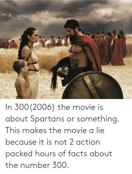 spartans: In 300(2006) the movie is about Spartans or something. This makes the movie a lie because it is not 2 action packed hours of facts about the number 300.