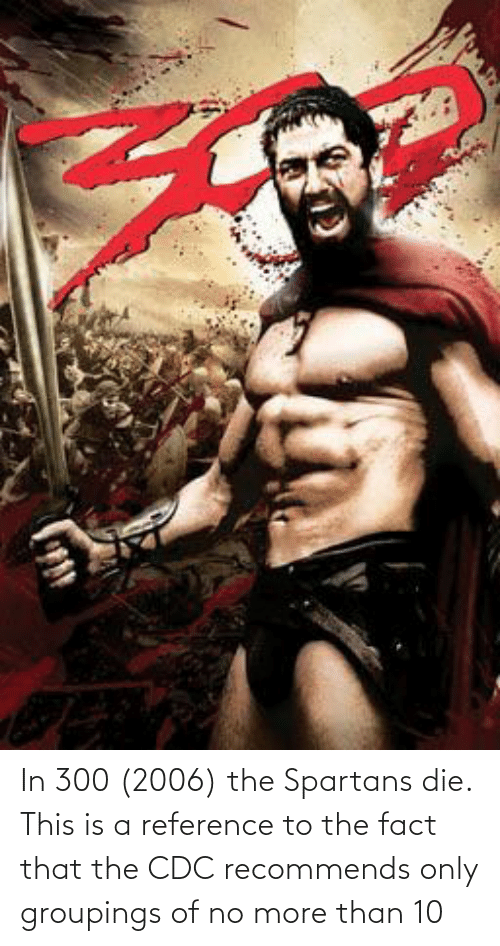 spartans: In 300 (2006) the Spartans die. This is a reference to the fact that the CDC recommends only groupings of no more than 10