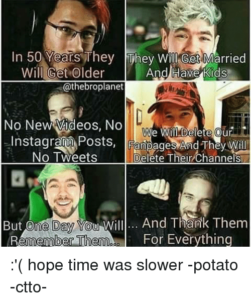 Potato, Filipino (Language), and New Videos: In 50 Years They they Will Get Married  And Have Kids  Will Get Older  @thebroplanet  No New Videos. No  We Will Delete our  Instagramm Posts, FanpagesAnd ThayWill  Delete Their Channels  No Tweets  But One Day  will... And Thank Them  For Everything  Remember Them :'( hope time was  slower -potato  -ctto-