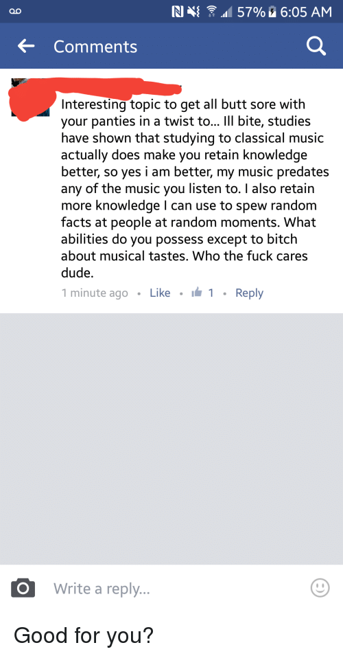 Good for You, Music, and Iamverysmart: IN 57% 6:05 AM  Comments  Interesting topic to get all butt sore with  your panties in a twist to  lll bite, studies  have shown that studying to classical music  actually does make you retain knowledge  better, so yes i am better, my music predates  any of the music you listen to. also retain  more knowledge I can use to spew random  facts at people at random moments. What  abilities do you possess except to bitch  about musical tastes. Who the fuck cares  dude.  1 minute ago Like I 1 Reply  uO Write a reply Good for you?