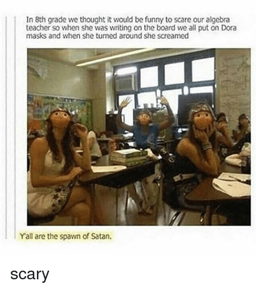 Funny, Memes, and Scare: In 8th grade we thought it would be funny to scare our algebra  teacher so when she was writing on the board we all put on Dora  masks and when she turned around she screamed  Yall are the spawn of Satan. scary