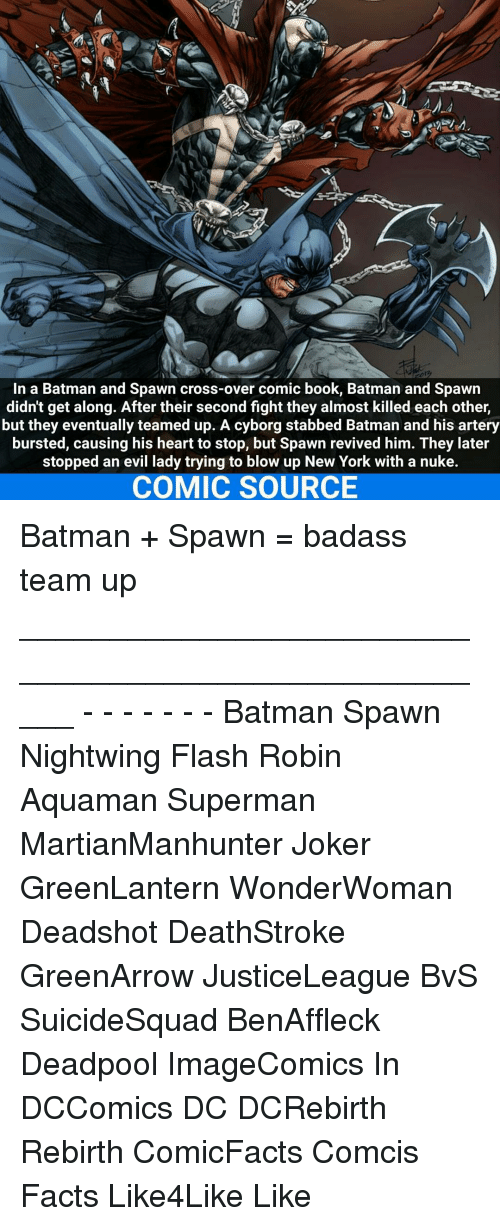 Joker, Memes, and Deadpool: In a Batman and Spawn cross-over comic book, Batman and Spawn  didn't get along. After their second fight they almost killed each other,  but they eventually teamed up. A cyborg stabbed Batman and his artery  bursted, causing his heart to stop, but Spawn revived him. They later  stopped an evil lady trying to blow up New York with a nuke.  COMIC SOURCE Batman + Spawn = badass team up _____________________________________________________ - - - - - - - Batman Spawn Nightwing Flash Robin Aquaman Superman MartianManhunter Joker GreenLantern WonderWoman Deadshot DeathStroke GreenArrow JusticeLeague BvS SuicideSquad BenAffleck Deadpool ImageComics In DCComics DC DCRebirth Rebirth ComicFacts Comcis Facts Like4Like Like