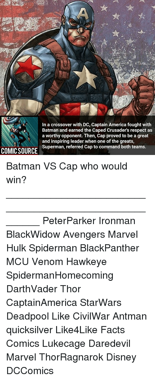 quicksilver: In a crossover with DC, Captain America fought with  a worthy opponent. Then, Cap proved to be a great  and inspiring leader when one of the greats,  Superman, referred Cap to command both teams.  Batman and earned the Caped Crusader's respect as  Batman and earnn Then, Cap proved to be a gre  COMICSOURCE Superman, referred Cap to ooeof the greats Batman VS Cap who would win? ________________________________________________________ PeterParker Ironman BlackWidow Avengers Marvel Hulk Spiderman BlackPanther MCU Venom Hawkeye SpidermanHomecoming DarthVader Thor CaptainAmerica StarWars Deadpool Like CivilWar Antman quicksilver Like4Like Facts Comics Lukecage Daredevil Marvel ThorRagnarok Disney DCComics