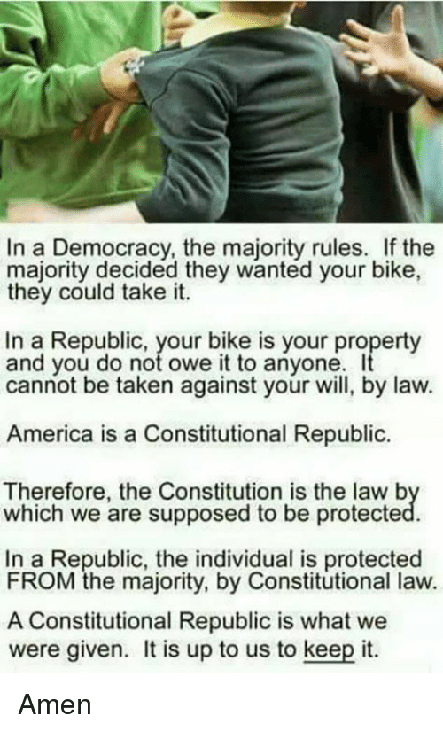 Constitutional: In a Democracy, the majority rules. If the  majority decided they wanted your bike,  they could take it.  In a Republic, your bike is your property  and you do not owe it to anyone  cannot be taken against your will, by law.  America is a Constitutional Republic  Therefore, the Constitution is the law b  which we are supposed to be protecte  In a Republic, the individual is protected  FROM the majority, by Constitutional law.  A Constitutional Republic is what we  were given. t is up to us to keep it. Amen