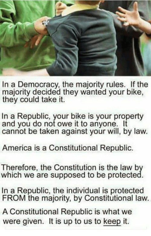 Constitutional Republic: In a Democracy, the majority rules. If the  majority decided they wanted your bike,  they could take it.  In a Republic, your bike is your property  and you do not owe it to anyone. It  cannot be taken against your will, by law.  America is a Constitutional Republic.  Therefore, the Constitution is the law b  which we are supposed to be protecte  In a Republic, the individual is protected  FROM the majority, by Constitutional law.  A Constitutional Republic is what we  were given. is up to us to keep it.