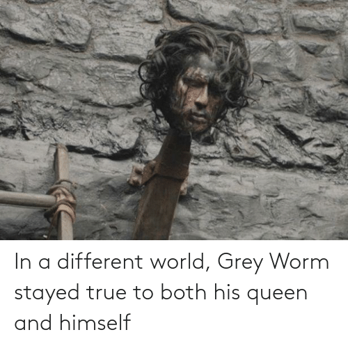 worm: In a different world, Grey Worm stayed true to both his queen and himself