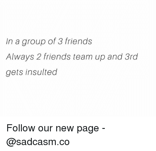 Friends, Memes, and 🤖: In a group of 3 friends  Always 2 friends team up and 3rd  gets insulted Follow our new page - @sadcasm.co
