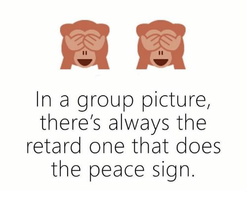 The Retards: In a group picture  there's always the  retard one that does  the peace sign