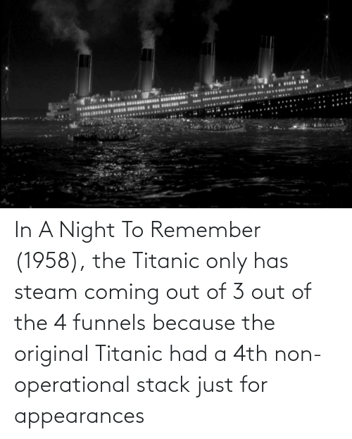 Titanic: In A Night To Remember (1958), the Titanic only has steam coming out of 3 out of the 4 funnels because the original Titanic had a 4th non-operational stack just for appearances