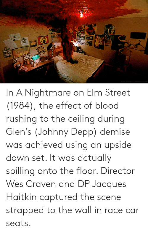 Wes: In A Nightmare on Elm Street (1984), the effect of blood rushing to the ceiling during Glen's (Johnny Depp) demise was achieved using an upside down set. It was actually spilling onto the floor. Director Wes Craven and DP Jacques Haitkin captured the scene strapped to the wall in race car seats.