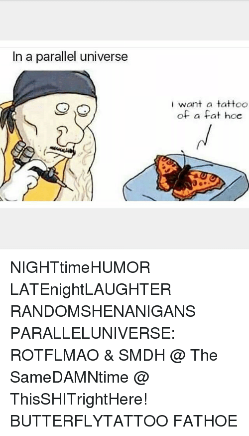 rotflmao: In a parallel universe  want a tattoo  of a fat hoe NIGHTtimeHUMOR LATEnightLAUGHTER RANDOMSHENANIGANS PARALLELUNIVERSE: ROTFLMAO & SMDH @ The SameDAMNtime @ ThisSHITrightHere! BUTTERFLYTATTOO FATHOE