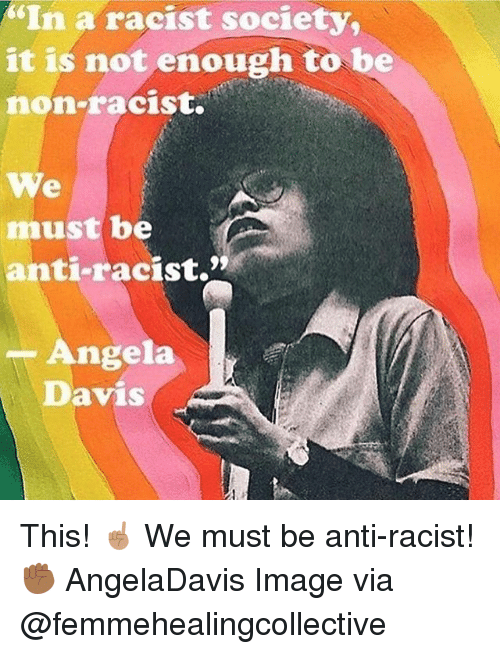 "Memes, Image, and Racist: ""In a racist society,  it is not enough to be  non-racist.  We  must be  anti-racist.""  -Angela  Davis This! ☝🏽 We must be anti-racist! ✊🏾 AngelaDavis Image via @femmehealingcollective"