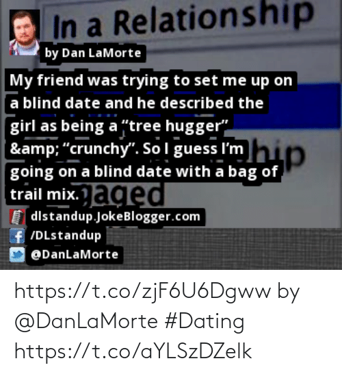 """tree hugger: In a Relationship  by Dan LaMorte  My friend was trying to set me up on  a blind date and he described the  girl as being a """"tree hugger""""  hip  & """"crunchy"""". Sol guess I'm  going on a blind date with a bag of  trail mix.aged  I distandup.JokeBlogger.com  f /DLstandup  @DanLaMorte https://t.co/zjF6U6Dgww by @DanLaMorte #Dating https://t.co/aYLSzDZelk"""