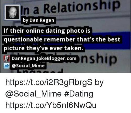 Dating, Memes, and Online Dating: In a Relationship  by Dan Regan  If their online dating photo is  questionable remember that's the best  picture they've ever takein  nship  DanRegan.JokeBlogger.conm  Social Mime https://t.co/i2R3gRbrgS by @Social_Mime #Dating https://t.co/Yb5nI6NwQu
