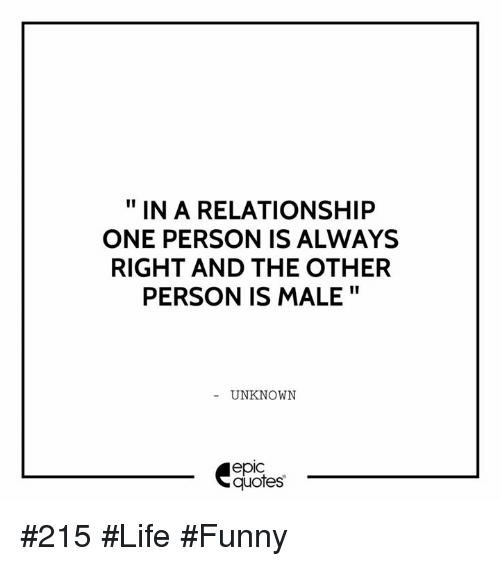 Life Funny: IN A RELATIONSHIP  ONE PERSON IS ALWAYS  RIGHT AND THE OTHER  PERSON IS MALE  UNKNOWN  epIC  quotes #215 #Life #Funny
