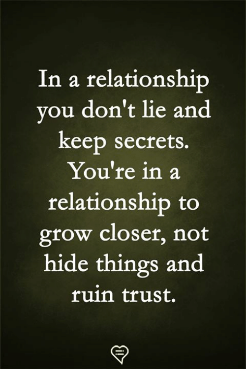 Dont Lie: In a relationship  vou don't lie and  keep secrets.  You're in a  relationship to  grow closer, not  hide things and  ruin trust.