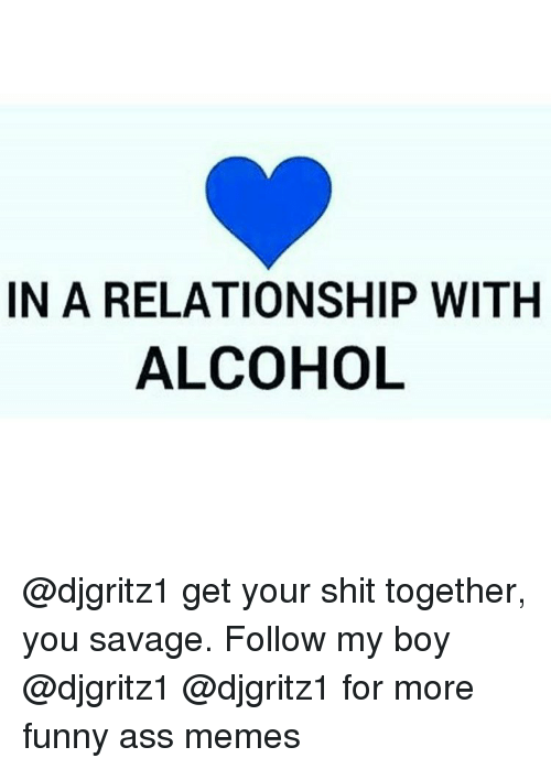 funny ass memes: IN A RELATIONSHIP WITH  ALCOHOL @djgritz1 get your shit together, you savage. Follow my boy @djgritz1 @djgritz1 for more funny ass memes
