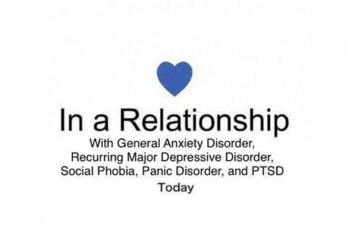 phobia: In a Relationship  With General Anxiety Disorder,  Recurring Major Depressive Disorder,  Social Phobia, Panic Disorder, and PTSD  Today