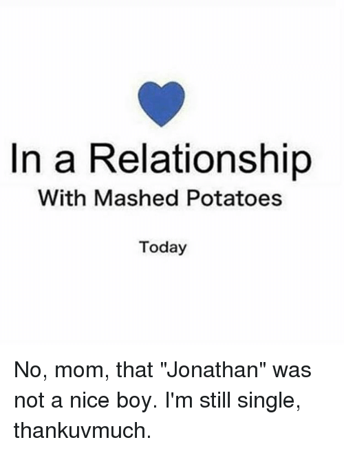 "Today, Girl Memes, and In a Relationship: In a Relationship  With Mashed Potatoes  Today No, mom, that ""Jonathan"" was not a nice boy. I'm still single, thankuvmuch."