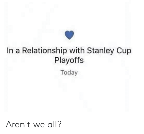 stanley cup playoffs: In a Relationship with Stanley Cup  Playoffs  Today Aren't we all?