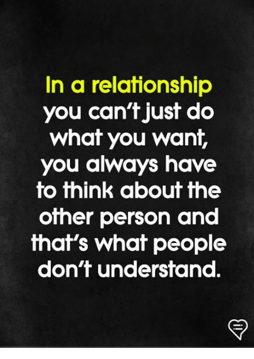 Memes, In a Relationship, and 🤖: In a relationship  you can't just do  Whaf you Wanif,  you always have  to fhink abouf fhe  other person and  that's what people  don't undersfand.