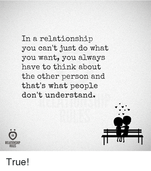 True, In a Relationship, and What U: In a relationship  you can't just do what  u want, you always  have to think about  the other person and  that's what people  dont understand.  RELATIONSHIP  RULES True!