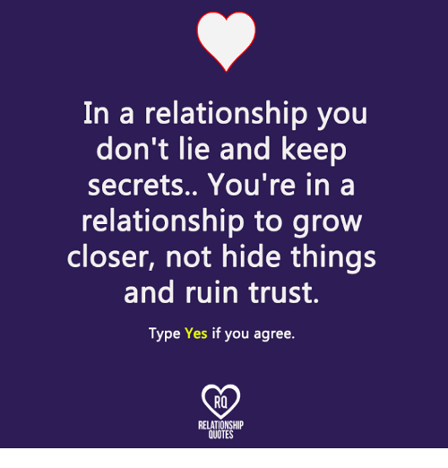 Memes, Quotes, and In a Relationship: In a relationship you  don't lie and keep  secrets.. You're in a  relationship to grow  closer, not hide things  and ruin trust.  Type Yes if you agree.  RO  RELATIONSHIP  QUOTES