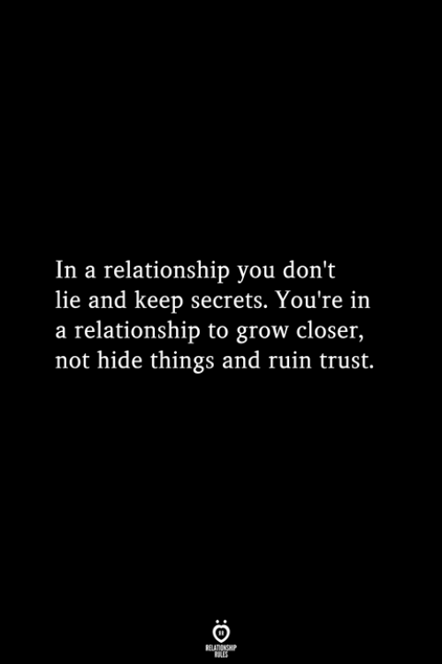 Dont Lie: In a relationship you don't  lie and keep secrets. You're in  a relationship to grow closer,  not hide things and ruin trust.
