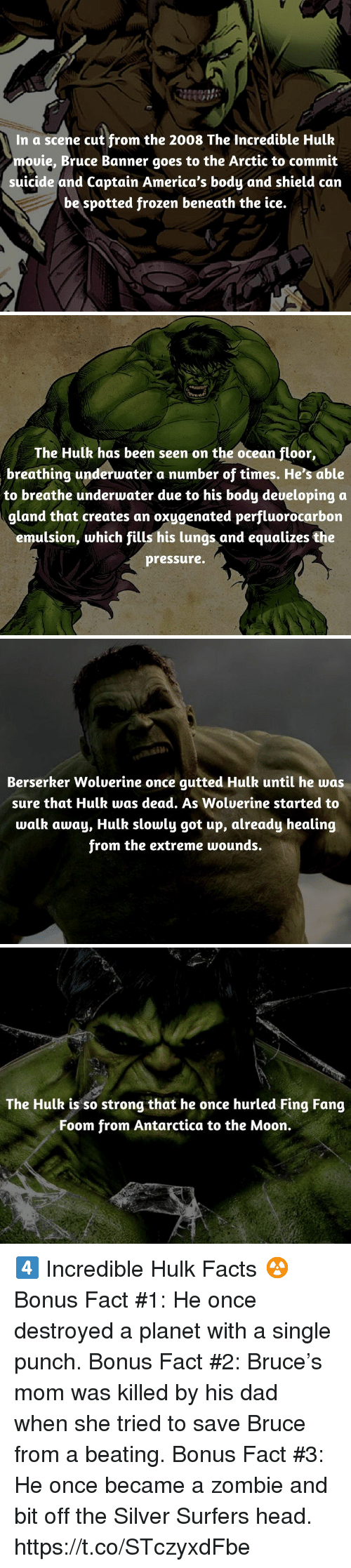 Dad, Facts, and Frozen: In a scene cut from the 2008 The Incredible Hulk  mouie, Bruce Banner goes to the Arctic to commit  suicide and Captain America's body and shield can  be spotted frozen beneath the ice.   The Hulk has been seen on the ocean floor,  breathing underwater a number of times. He's able  to breathe underwater due to his body deueloping a  gland that creates an oxygenated perfluorocarbon  emulsion, which fills his lungs and equalizes the  pressure.   İM1  Berserker Woluerine once gutted Hulk until he was  sure that Hulk was dead. As Wolverine started to  walk away, Hulk slowly got up, already healing  from the extreme wounds.   The Hulk is so strong that he once hurled Fing Fang  Foom from Antarctica to the Moon. 4️⃣ Incredible Hulk Facts ☢️  Bonus Fact #1: He once destroyed a planet with a single punch.  Bonus Fact #2: Bruce's mom was killed by his dad when she tried to save Bruce from a beating.  Bonus Fact #3: He once became a zombie and bit off the Silver Surfers head. https://t.co/STczyxdFbe