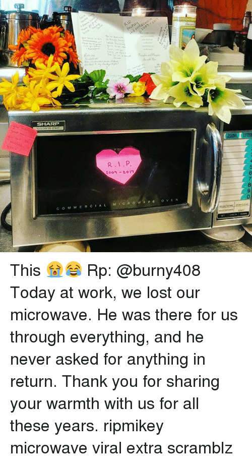 Warmthness: In a  SHARP  R.1.P  Zoo 2017  COMMERCIAL M,anowAVE OVEN  04567890 This 😭😂 Rp: @burny408 Today at work, we lost our microwave. He was there for us through everything, and he never asked for anything in return. Thank you for sharing your warmth with us for all these years. ripmikey microwave viral extra scramblz