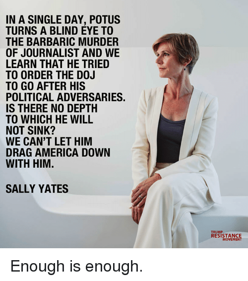 Enough Is Enough: IN A SINGLE DAY, POTUS  TURNS A BLIND EYE TO  THE BARBARIC MURDER  OF JOURNALIST AND WE  LEARN THAT HE TRIED  TO ORDER THE D0J  TO GO AFTER HIS  POLITICAL ADVERSARIES  IS THERE NO DEPTH  TO WHICH HE WILL  NOT SINK?  WE CAN'T LET HIM  DRAG AMERICA DOWN  WITH HIM.  SALLY YATES  RESISTANCE  MOVEMENT Enough is enough.