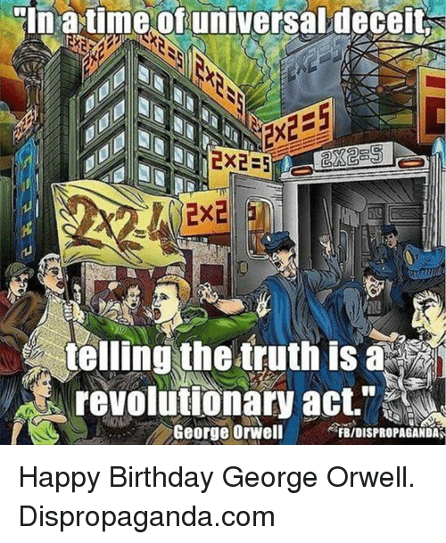 "Happy Birthday George: ""In a time of universaldeceit  telling the truth is a  revolutionary act,'  George Orwell  FB/DISPROPAGANDAS Happy Birthday George Orwell.   Dispropaganda.com"