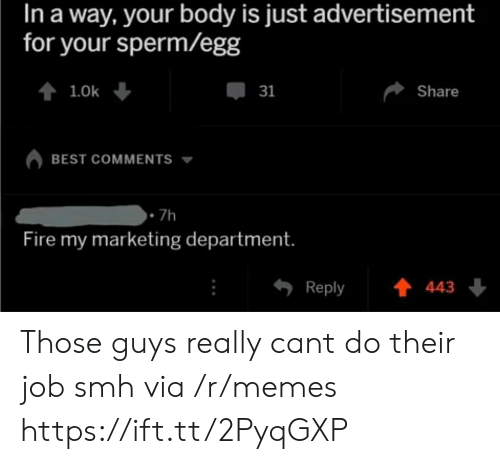 those guys: In a way, your body is just advertisement  for your sperm/egg  31  Share  BEST COMMENTS  .7h  Fire my marketing department.  Reply 443 Those guys really cant do their job smh via /r/memes https://ift.tt/2PyqGXP
