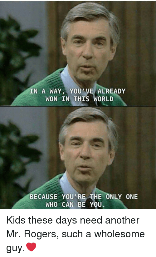 kids these days: IN A WAY,YOU'VE ALREADY  WON IN THIS WORL  BECAUSE YOU'RE THE ONLY ONE  WHO CAN BE YOU. Kids these days need another Mr. Rogers, such a wholesome guy.❤