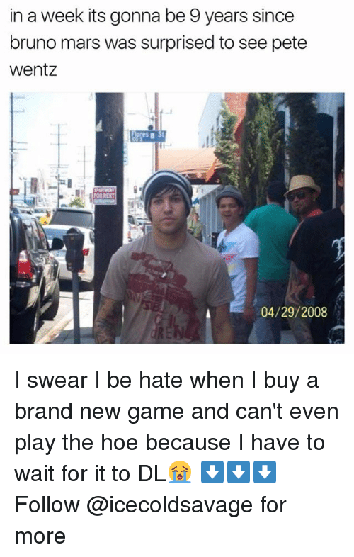 new games: in a week its gonna be 9 years since  bruno mars was surprised to see pete  Wentz  04/29/2008 I swear I be hate when I buy a brand new game and can't even play the hoe because I have to wait for it to DL😭 ⬇️⬇️⬇️ Follow @icecoldsavage for more