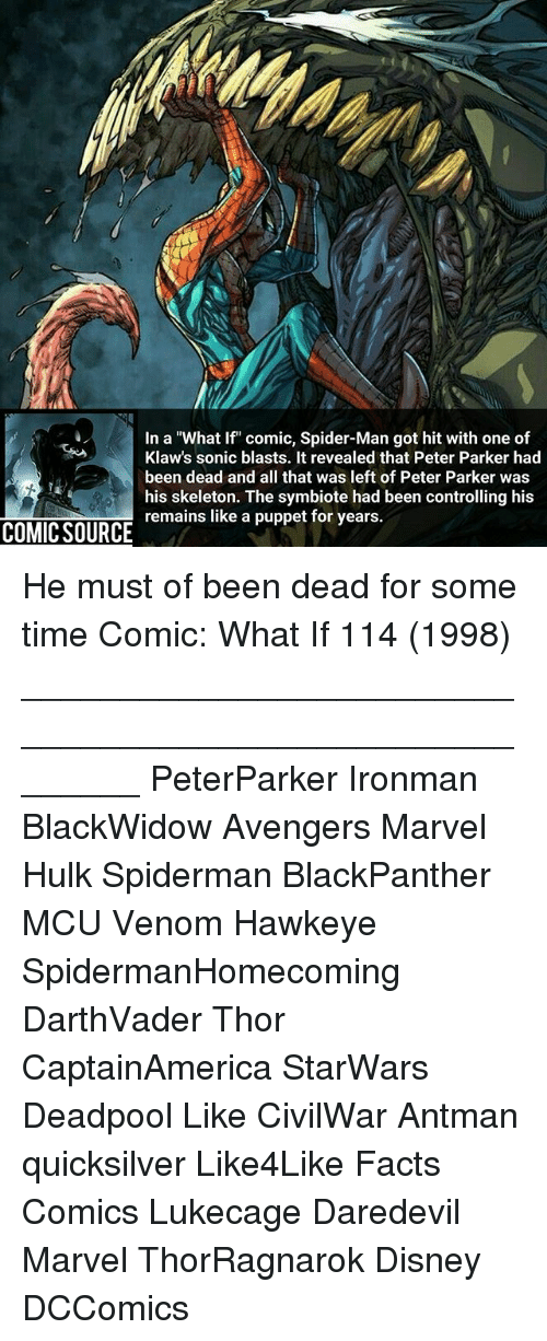 """Disney, Facts, and Memes: In a """"What If"""" comic, Spider-Man got hit with one of  Klaw's sonic blasts. It revealed that Peter Parker had  been dead and all that was left of Peter Parker was  his skeleton. The symbiote had been controlling his  remains like a puppet for years. He must of been dead for some time Comic: What If 114 (1998) ________________________________________________________ PeterParker Ironman BlackWidow Avengers Marvel Hulk Spiderman BlackPanther MCU Venom Hawkeye SpidermanHomecoming DarthVader Thor CaptainAmerica StarWars Deadpool Like CivilWar Antman quicksilver Like4Like Facts Comics Lukecage Daredevil Marvel ThorRagnarok Disney DCComics"""