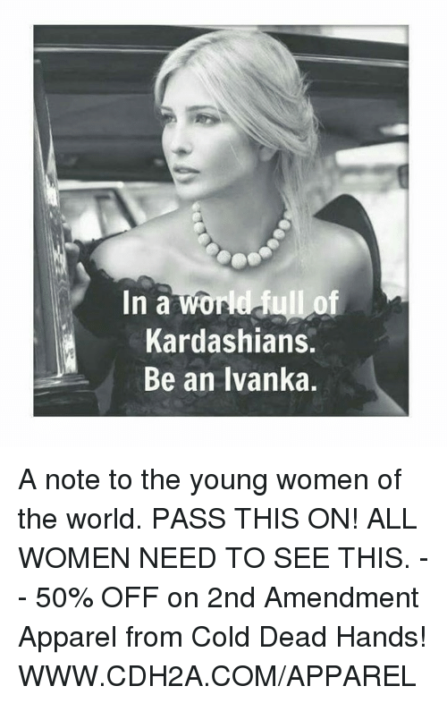 cold-dead-hands: In a wore Jull of  Kardashians.  Be an Ivanka. A note to the young women of the world.   PASS THIS ON! ALL WOMEN NEED TO SEE THIS. -- 50% OFF on 2nd Amendment Apparel from Cold Dead Hands! WWW.CDH2A.COM/APPAREL