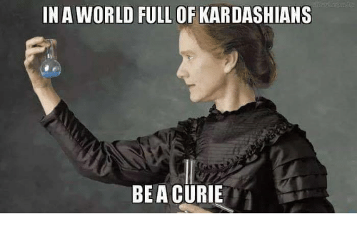 Kardashians, Memes, and World: IN A WORLD FULL OF KARDASHIANS  t)  BE A CURIE