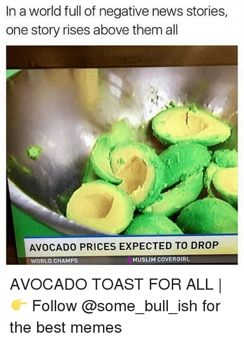 toasting: In a world full of negative news stories,  one story rises above them all  AVOCADO PRICES EXPECTED TO DROP  WORLD CHAMPSs  MUSLIM COVERGIRL AVOCADO TOAST FOR ALL | 👉 Follow @some_bull_ish for the best memes