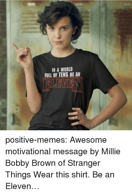 Bobby Brown: IN A WORLD  FULL OF TENS BE AN positive-memes: Awesome motivational message by Millie Bobby Brown of Stranger Things Wear this shirt. Be an Eleven…