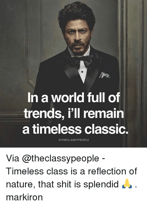 Memes, Shit, and Nature: In a world full of  trends, i'll remain  a timeless classic.  @THECLASSYPEOPLE Via @theclassypeople - Timeless class is a reflection of nature, that shit is splendid 🙏 . markiron