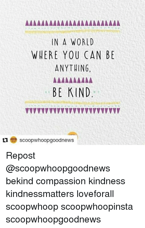 Compassion: IN A WORLD  WHERE YOU CAN BE  ANYTHING,  BE KIND  scoop whoopgoodnews Repost @scoopwhoopgoodnews bekind compassion kindness kindnessmatters loveforall scoopwhoop scoopwhoopinsta scoopwhoopgoodnews