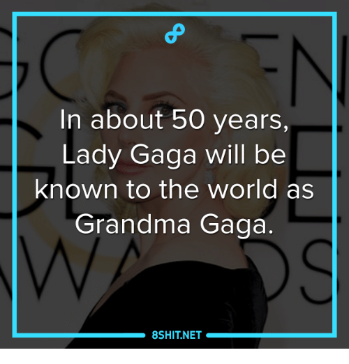 Grandma, Lady Gaga, and Memes: In about 50 years,  Lady Gaga will be  known to the world as  Grandma Gaga  8SHIT NET
