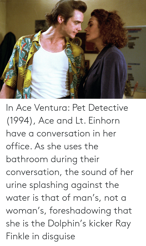 pet: In Ace Ventura: Pet Detective (1994), Ace and Lt. Einhorn have a conversation in her office. As she uses the bathroom during their conversation, the sound of her urine splashing against the water is that of man's, not a woman's, foreshadowing that she is the Dolphin's kicker Ray Finkle in disguise