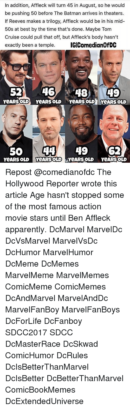 Apparently, Batman, and Memes: In addition, Affleck will turn 45 in August, so he would  be pushing 50 before The Batman arrives in theaters.  If Reeves makes a trilogy, Affleck would be in his mid  50s at best by the time that's done. Maybe Tom  Cruise could pull that off, but Affleck's body hasn't  exactly been a temple. IGIComedianOfDC  IN  CA  52 46 4849  YeARSOLD YeARS OLD YeARS OLD YeARS OLD  50 4 49 62 Repost @comedianofdc The Hollywood Reporter wrote this article Age hasn't stopped some of the most famous action movie stars until Ben Affleck apparently. DcMarvel MarvelDc DcVsMarvel MarvelVsDc DcHumor MarvelHumor DcMeme DcMemes MarvelMeme MarvelMemes ComicMeme ComicMemes DcAndMarvel MarvelAndDc MarvelFanBoy MarvelFanBoys DcForLife DcFanboy SDCC2017 SDCC DcMasterRace DcSkwad ComicHumor DcRules DcIsBetterThanMarvel DcIsBetter DcBetterThanMarvel ComicBookMemes DcExtendedUniverse